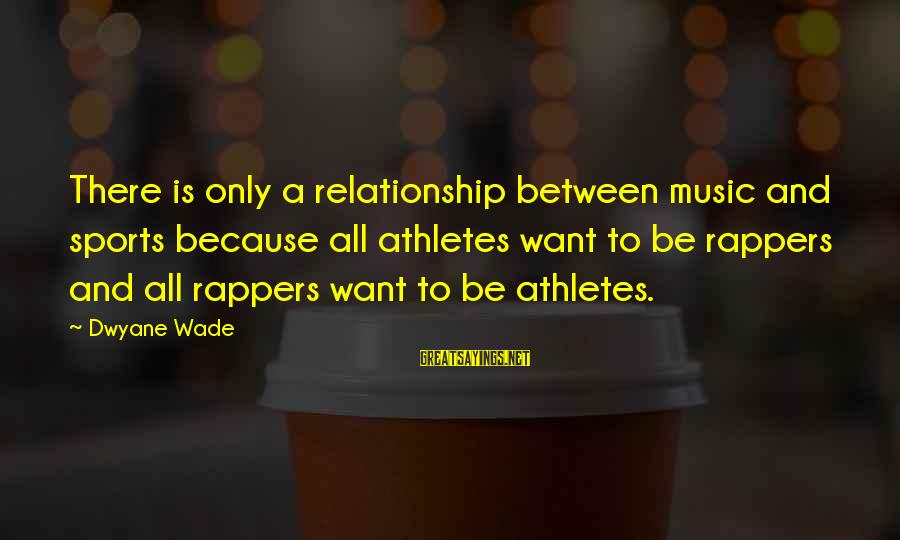 Dwyane Sayings By Dwyane Wade: There is only a relationship between music and sports because all athletes want to be