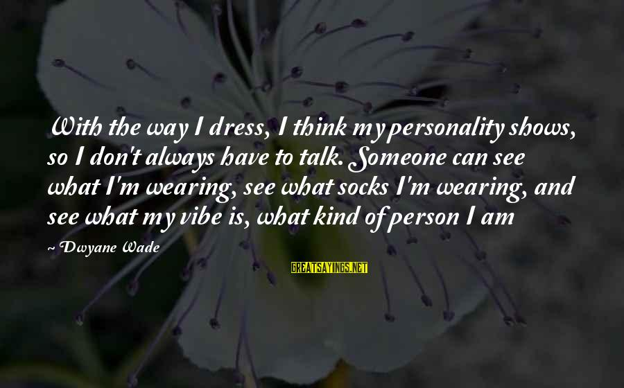 Dwyane Sayings By Dwyane Wade: With the way I dress, I think my personality shows, so I don't always have