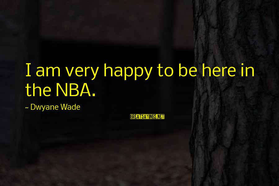Dwyane Sayings By Dwyane Wade: I am very happy to be here in the NBA.