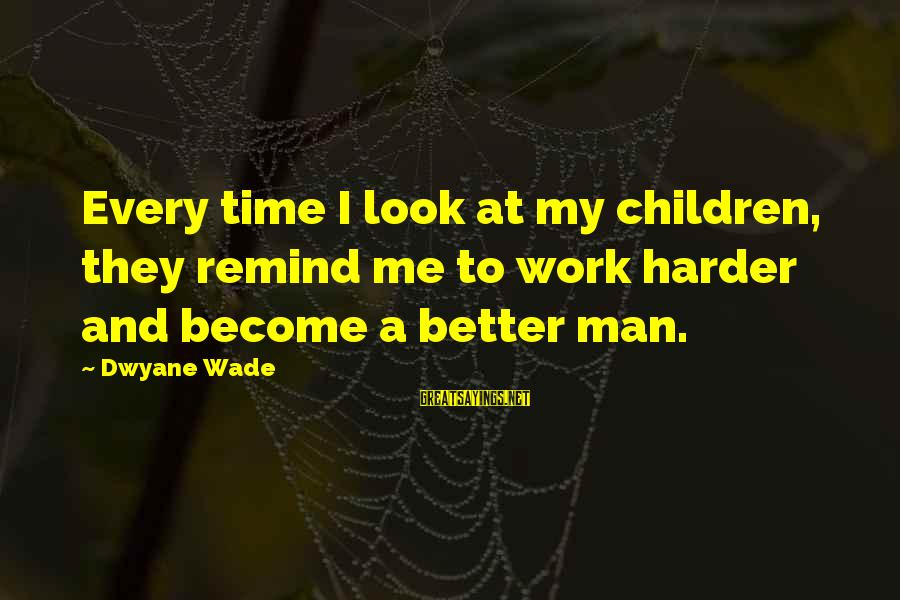 Dwyane Sayings By Dwyane Wade: Every time I look at my children, they remind me to work harder and become