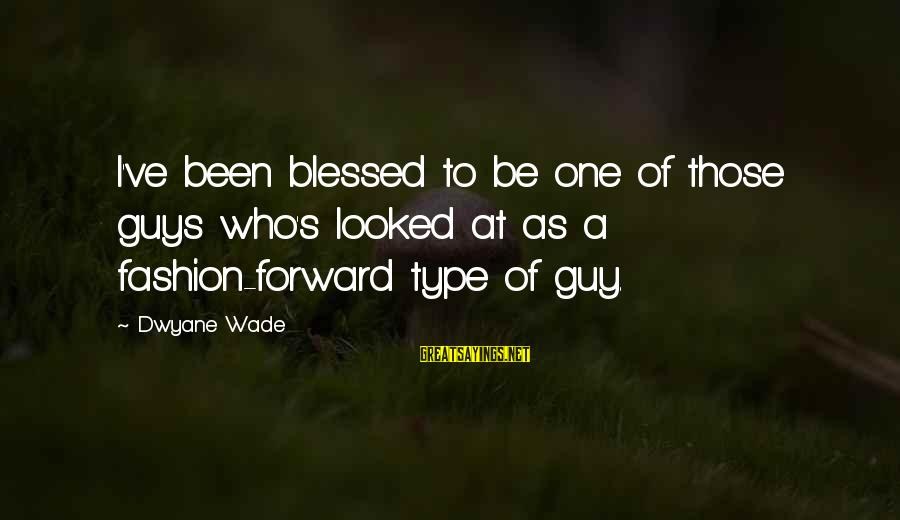 Dwyane Sayings By Dwyane Wade: I've been blessed to be one of those guys who's looked at as a fashion-forward