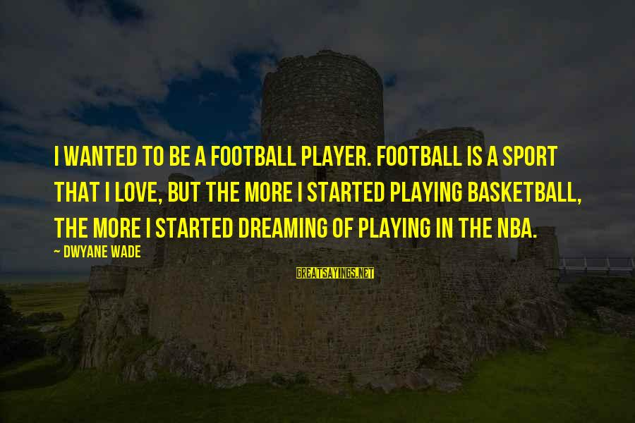 Dwyane Sayings By Dwyane Wade: I wanted to be a football player. Football is a sport that I love, but