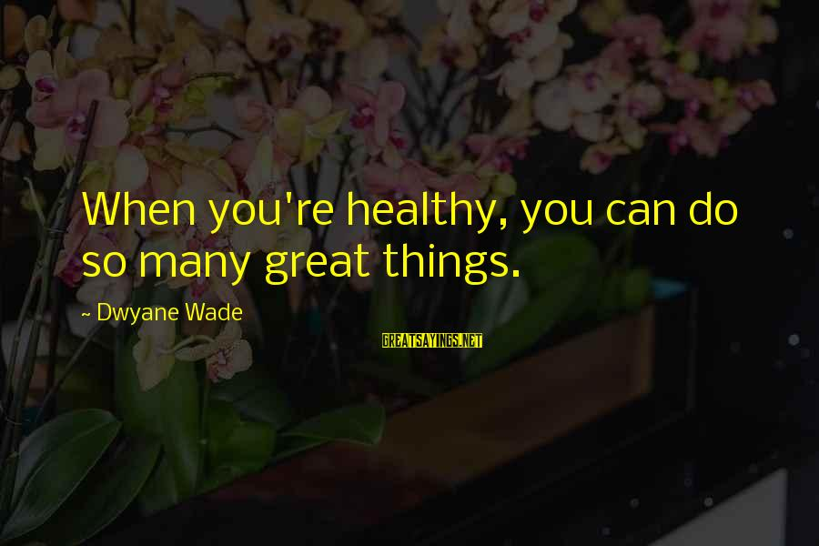 Dwyane Sayings By Dwyane Wade: When you're healthy, you can do so many great things.