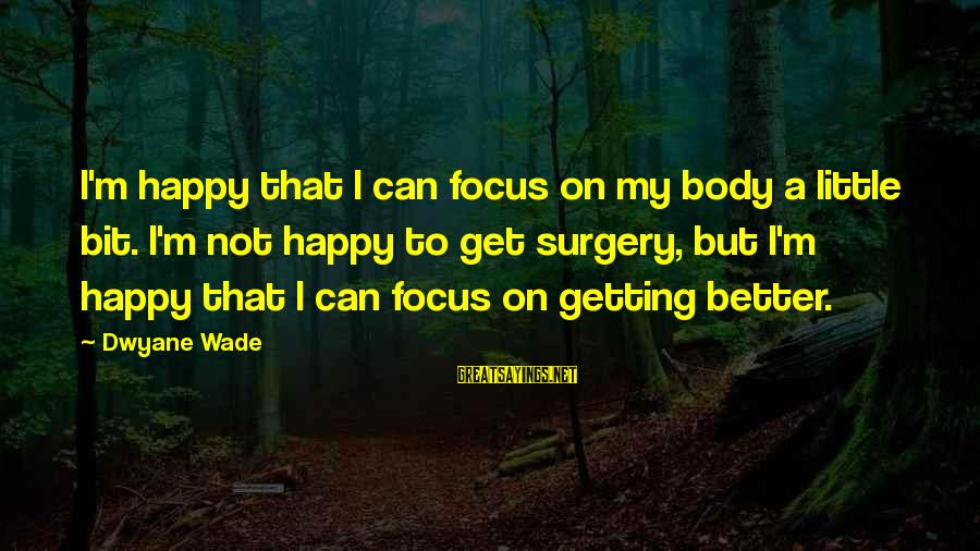 Dwyane Sayings By Dwyane Wade: I'm happy that I can focus on my body a little bit. I'm not happy