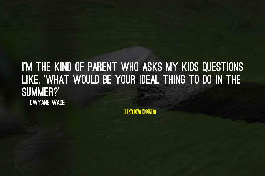 Dwyane Sayings By Dwyane Wade: I'm the kind of parent who asks my kids questions like, 'What would be your