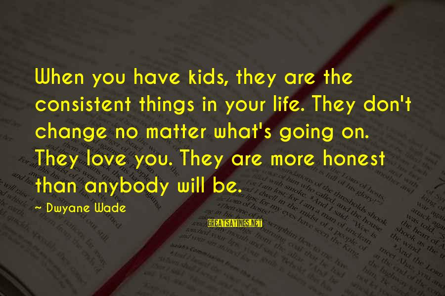 Dwyane Sayings By Dwyane Wade: When you have kids, they are the consistent things in your life. They don't change