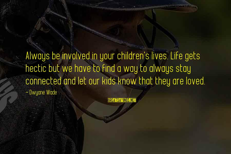 Dwyane Sayings By Dwyane Wade: Always be involved in your children's lives. Life gets hectic but we have to find