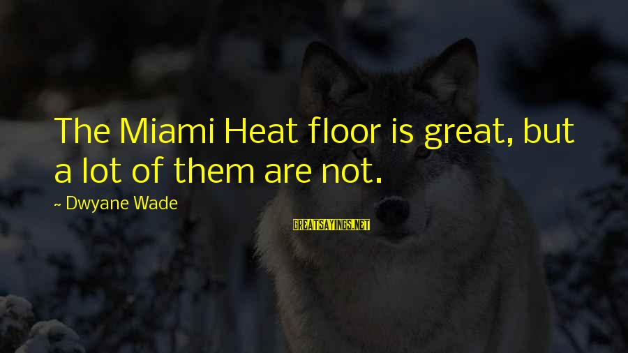 Dwyane Sayings By Dwyane Wade: The Miami Heat floor is great, but a lot of them are not.