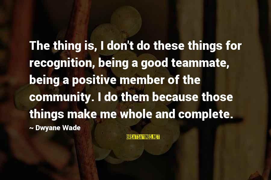 Dwyane Sayings By Dwyane Wade: The thing is, I don't do these things for recognition, being a good teammate, being