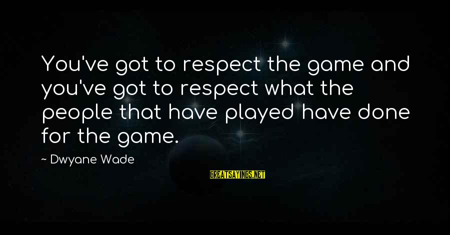 Dwyane Sayings By Dwyane Wade: You've got to respect the game and you've got to respect what the people that