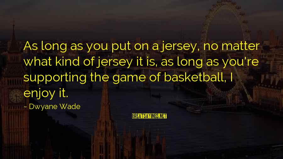 Dwyane Sayings By Dwyane Wade: As long as you put on a jersey, no matter what kind of jersey it