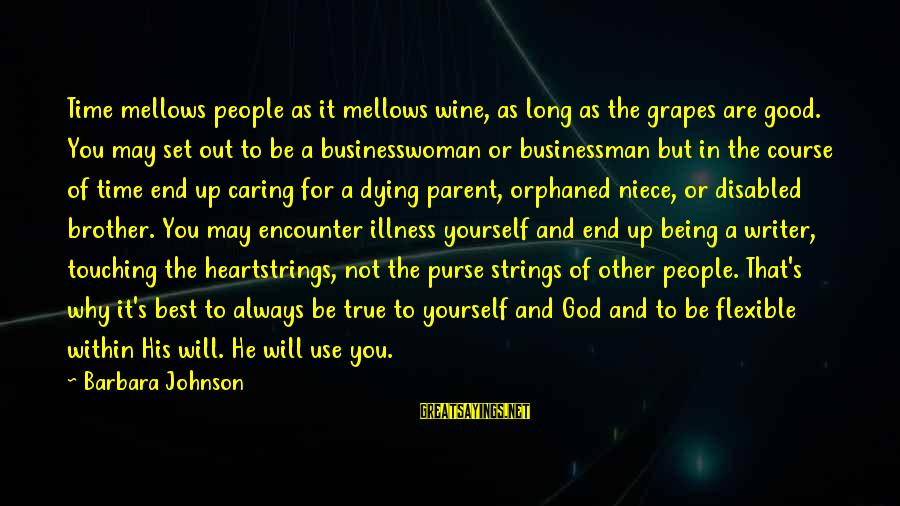 Dying For Sayings By Barbara Johnson: Time mellows people as it mellows wine, as long as the grapes are good. You