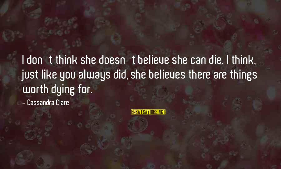 Dying For Sayings By Cassandra Clare: I don't think she doesn't believe she can die. I think, just like you always