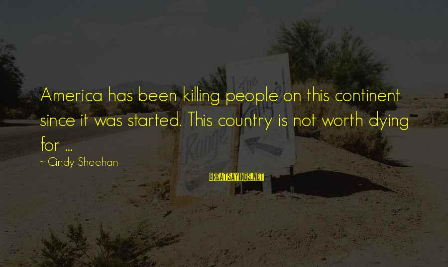 Dying For Sayings By Cindy Sheehan: America has been killing people on this continent since it was started. This country is