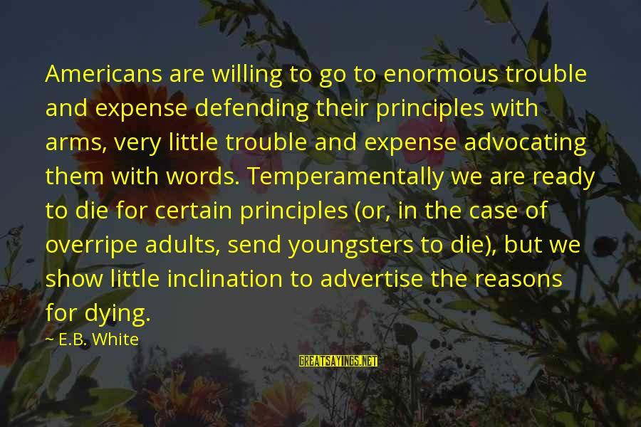 Dying For Sayings By E.B. White: Americans are willing to go to enormous trouble and expense defending their principles with arms,