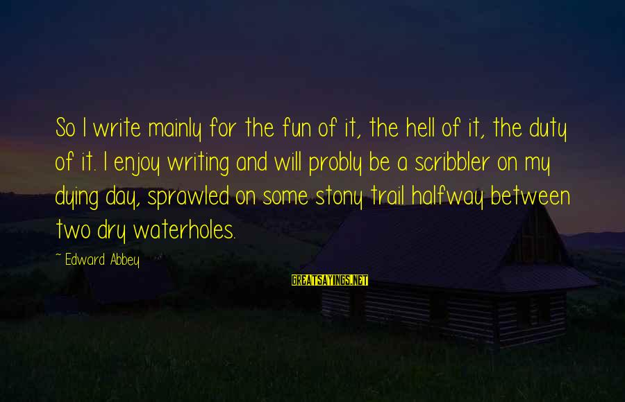 Dying For Sayings By Edward Abbey: So I write mainly for the fun of it, the hell of it, the duty