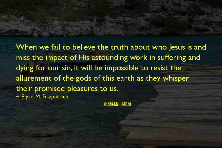 Dying For Sayings By Elyse M. Fitzpatrick: When we fail to believe the truth about who Jesus is and miss the impact