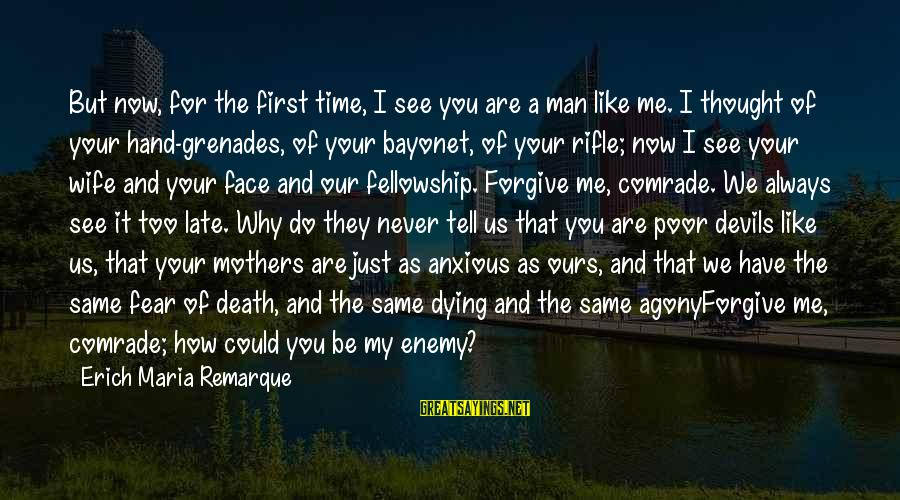 Dying For Sayings By Erich Maria Remarque: But now, for the first time, I see you are a man like me. I