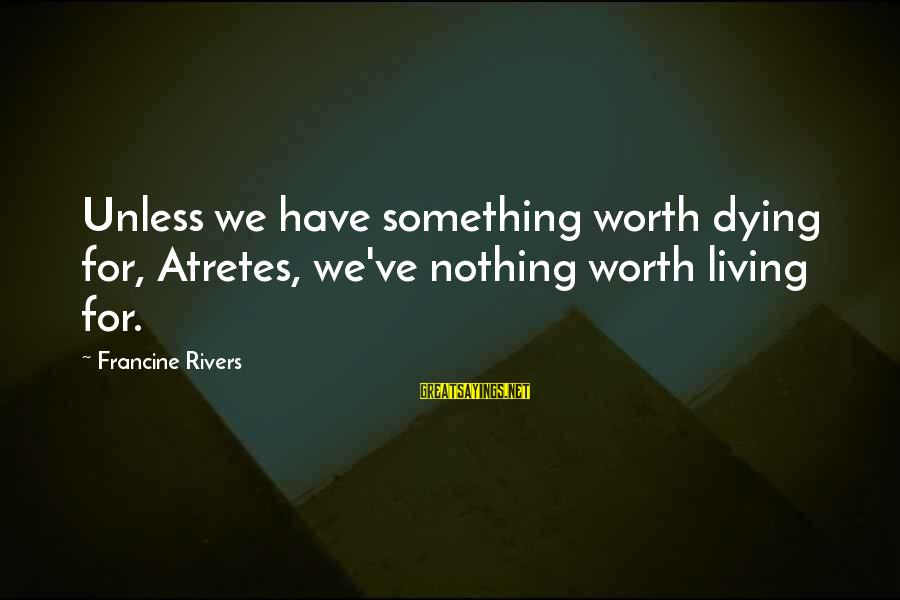 Dying For Sayings By Francine Rivers: Unless we have something worth dying for, Atretes, we've nothing worth living for.