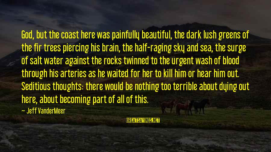 Dying For Sayings By Jeff VanderMeer: God, but the coast here was painfully beautiful, the dark lush greens of the fir