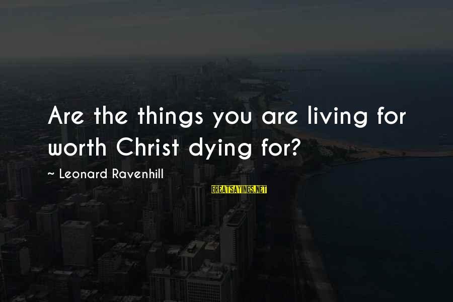 Dying For Sayings By Leonard Ravenhill: Are the things you are living for worth Christ dying for?