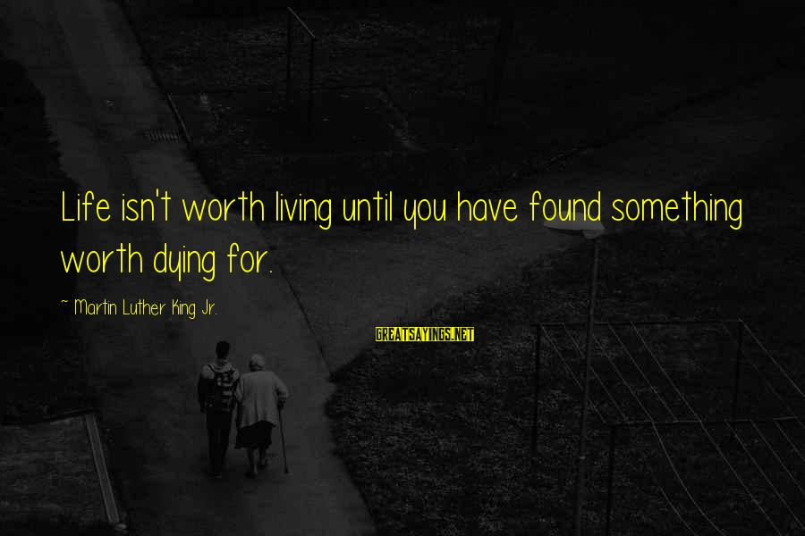 Dying For Sayings By Martin Luther King Jr.: Life isn't worth living until you have found something worth dying for.