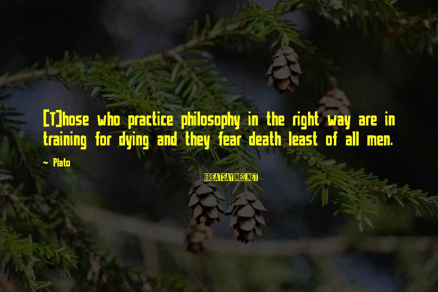 Dying For Sayings By Plato: [T]hose who practice philosophy in the right way are in training for dying and they