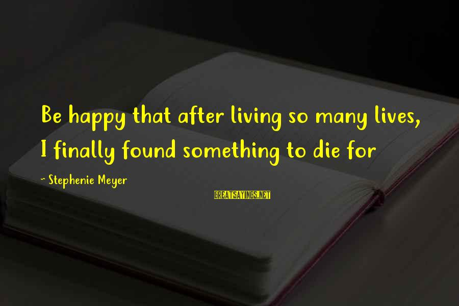 Dying For Sayings By Stephenie Meyer: Be happy that after living so many lives, I finally found something to die for