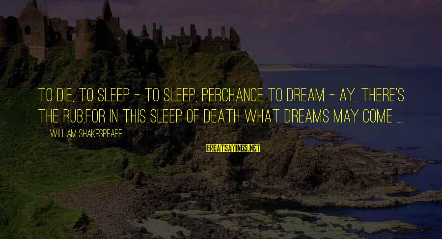 Dying For Sayings By William Shakespeare: To die, to sleep - To sleep, perchance to dream - ay, there's the rub,For