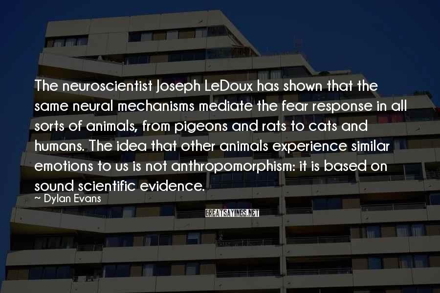 Dylan Evans Sayings: The neuroscientist Joseph LeDoux has shown that the same neural mechanisms mediate the fear response