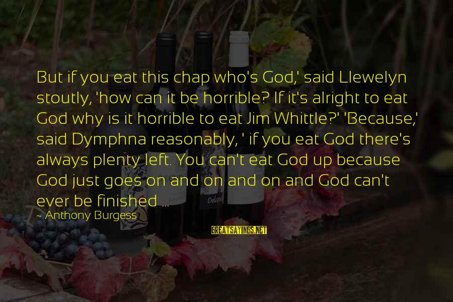 Dymphna Sayings By Anthony Burgess: But if you eat this chap who's God,' said Llewelyn stoutly, 'how can it be