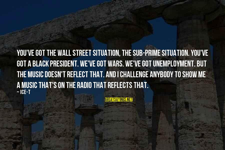 Dymphna Sayings By Ice-T: You've got the Wall Street situation, the sub-prime situation. You've got a black president. We've