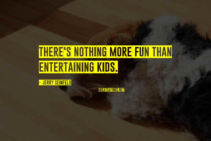 Dymphna Sayings By Jerry Seinfeld: There's nothing more fun than entertaining kids.