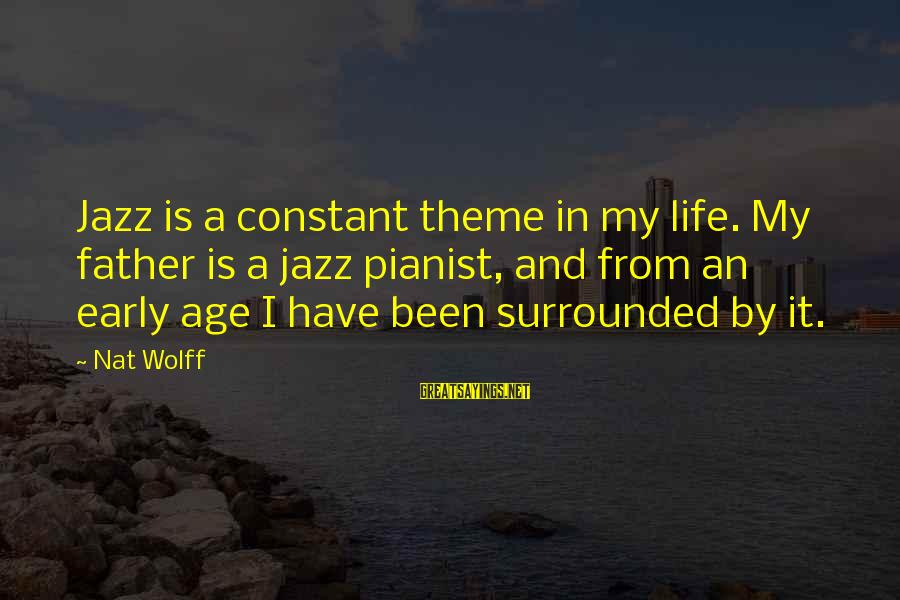 Dymphna Sayings By Nat Wolff: Jazz is a constant theme in my life. My father is a jazz pianist, and