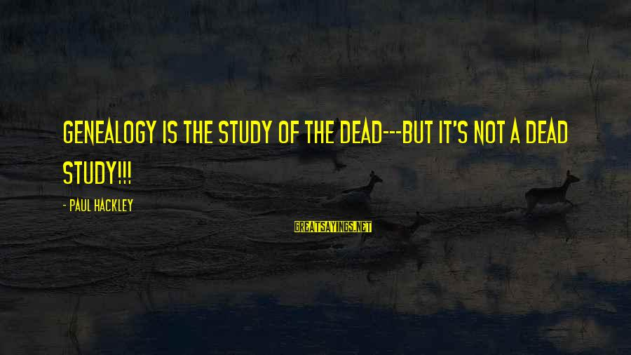 Dymphna Sayings By Paul Hackley: Genealogy is the study of the dead---but it's not a dead study!!!