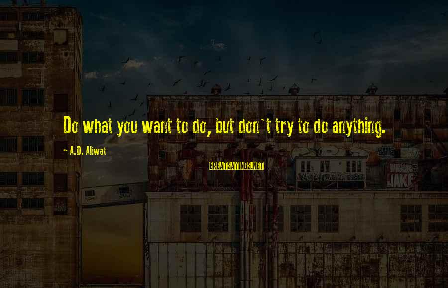 D'you Sayings By A.D. Aliwat: Do what you want to do, but don't try to do anything.