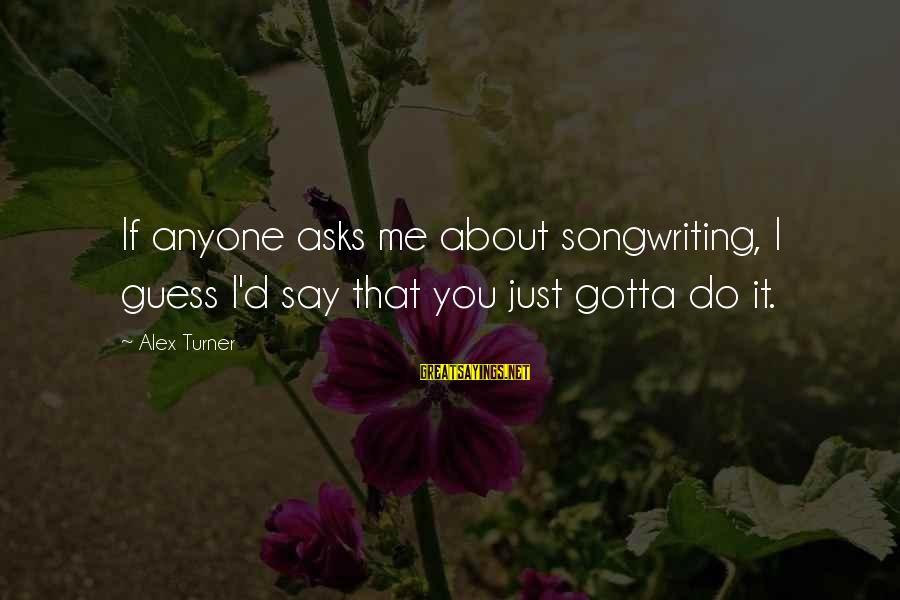 D'you Sayings By Alex Turner: If anyone asks me about songwriting, I guess I'd say that you just gotta do