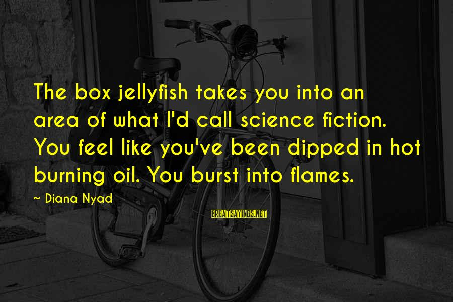 D'you Sayings By Diana Nyad: The box jellyfish takes you into an area of what I'd call science fiction. You