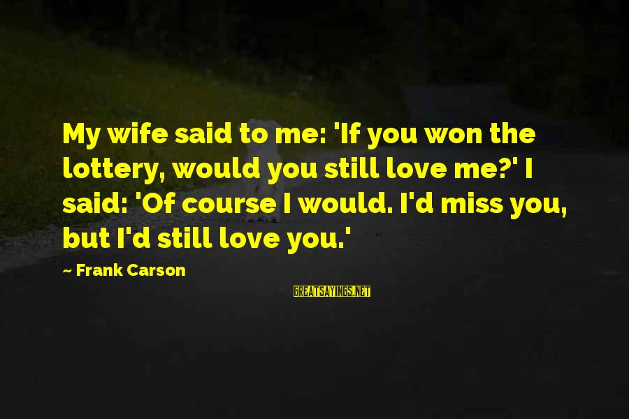 D'you Sayings By Frank Carson: My wife said to me: 'If you won the lottery, would you still love me?'