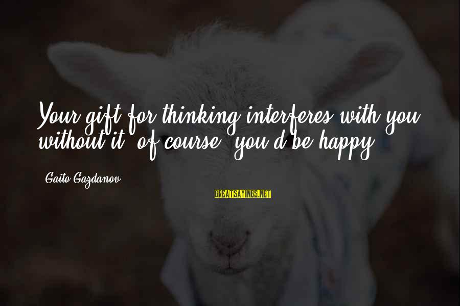 D'you Sayings By Gaito Gazdanov: Your gift for thinking interferes with you: without it, of course, you'd be happy.