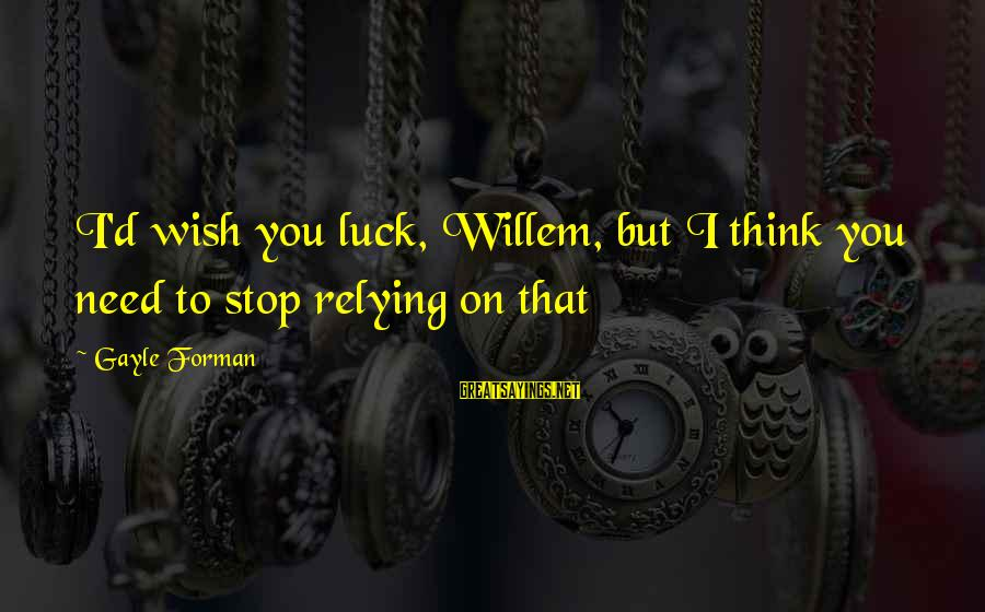 D'you Sayings By Gayle Forman: I'd wish you luck, Willem, but I think you need to stop relying on that