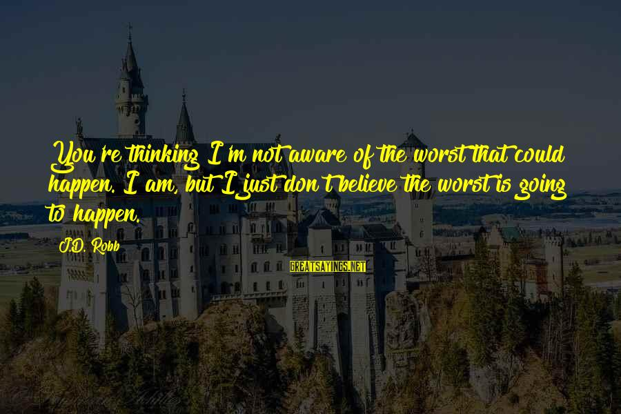 D'you Sayings By J.D. Robb: You're thinking I'm not aware of the worst that could happen. I am, but I