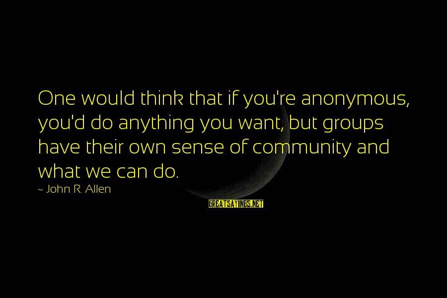 D'you Sayings By John R. Allen: One would think that if you're anonymous, you'd do anything you want, but groups have
