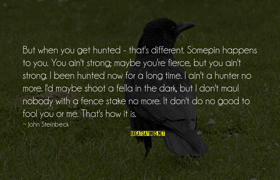 D'you Sayings By John Steinbeck: But when you get hunted - that's different. Somepin happens to you. You ain't strong;