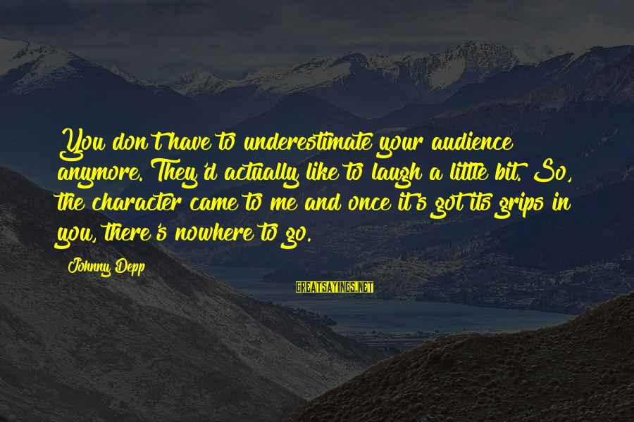 D'you Sayings By Johnny Depp: You don't have to underestimate your audience anymore. They'd actually like to laugh a little