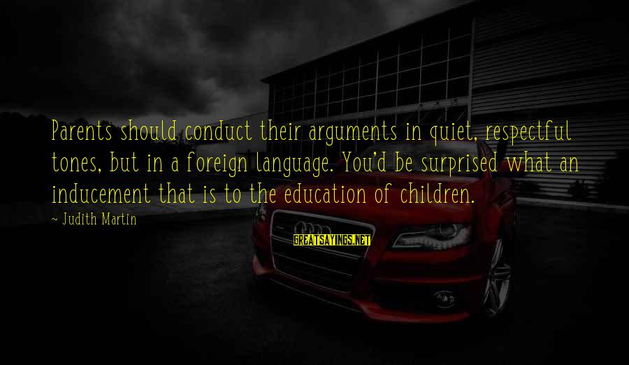 D'you Sayings By Judith Martin: Parents should conduct their arguments in quiet, respectful tones, but in a foreign language. You'd