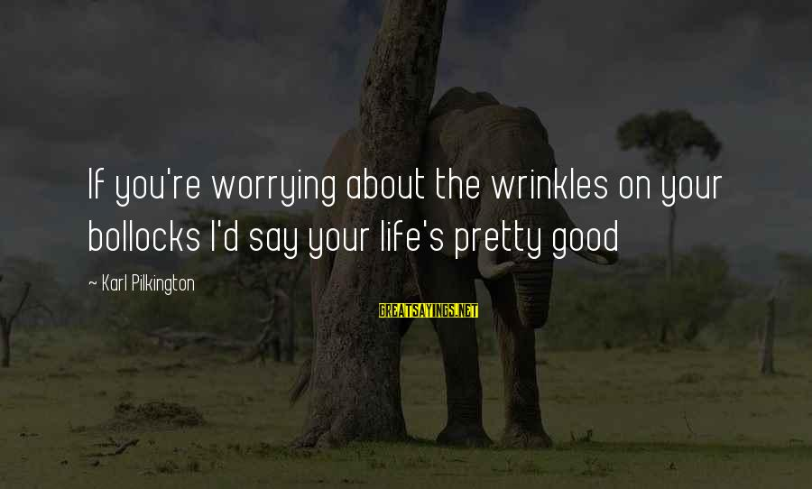 D'you Sayings By Karl Pilkington: If you're worrying about the wrinkles on your bollocks I'd say your life's pretty good