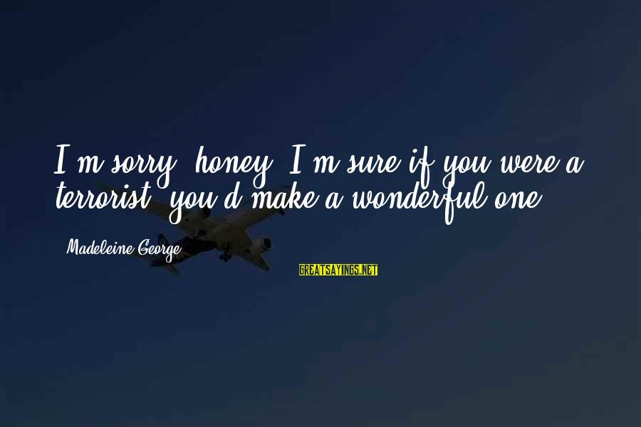 D'you Sayings By Madeleine George: I'm sorry, honey. I'm sure if you were a terrorist, you'd make a wonderful one