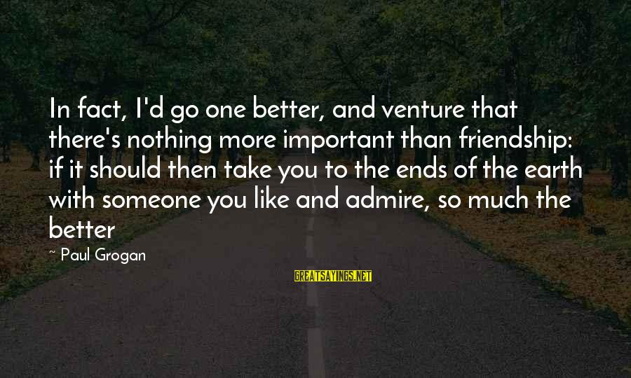 D'you Sayings By Paul Grogan: In fact, I'd go one better, and venture that there's nothing more important than friendship:
