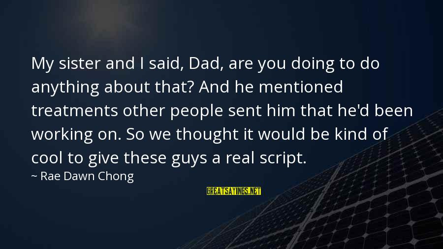 D'you Sayings By Rae Dawn Chong: My sister and I said, Dad, are you doing to do anything about that? And